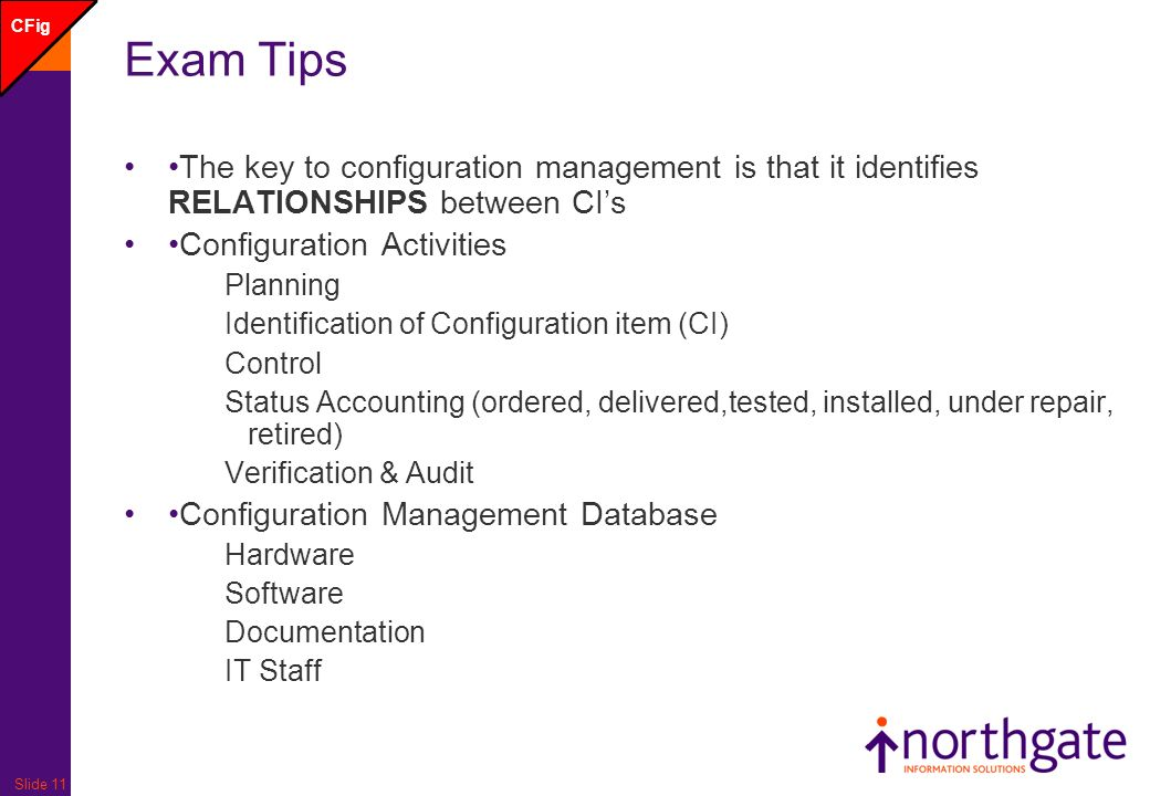 Slide 11 Exam Tips The key to configuration management is that it identifies RELATIONSHIPS between CIs Configuration Activities Planning Identification of Configuration item (CI) Control Status Accounting (ordered, delivered,tested, installed, under repair, retired) Verification & Audit Configuration Management Database Hardware Software Documentation IT Staff CFig