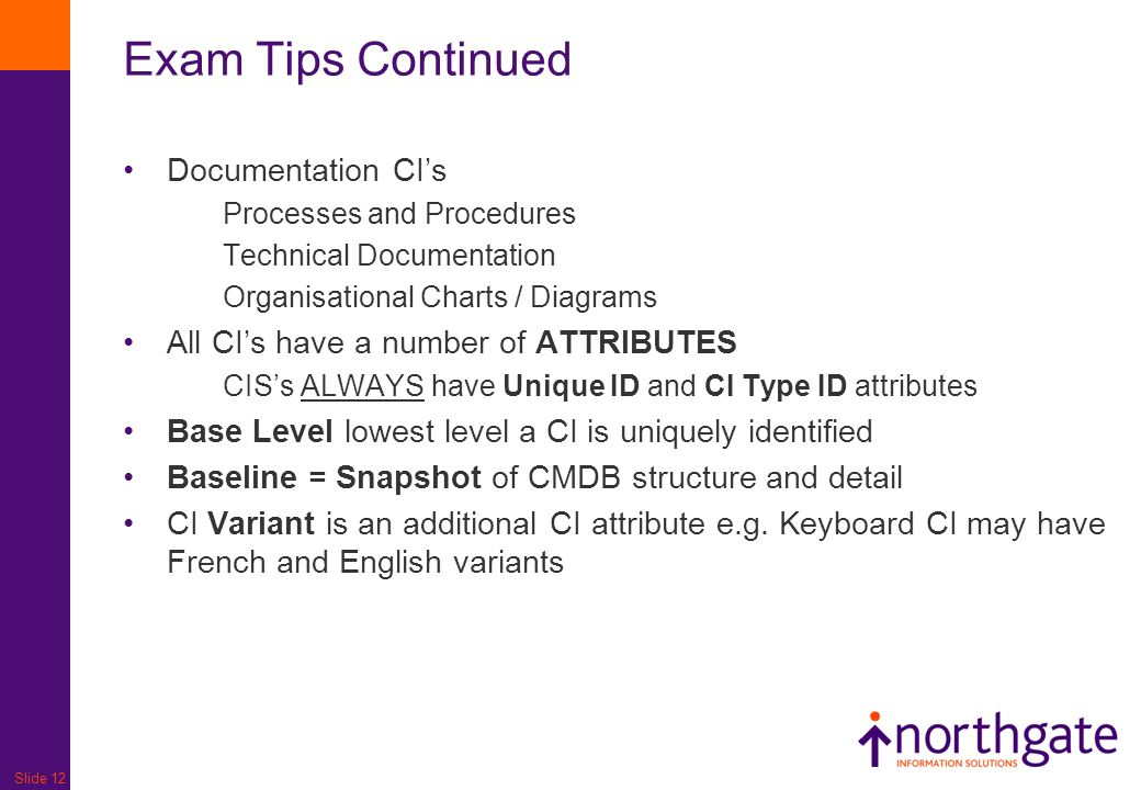 Slide 12 Exam Tips Continued Documentation CIs Processes and Procedures Technical Documentation Organisational Charts / Diagrams All CIs have a number
