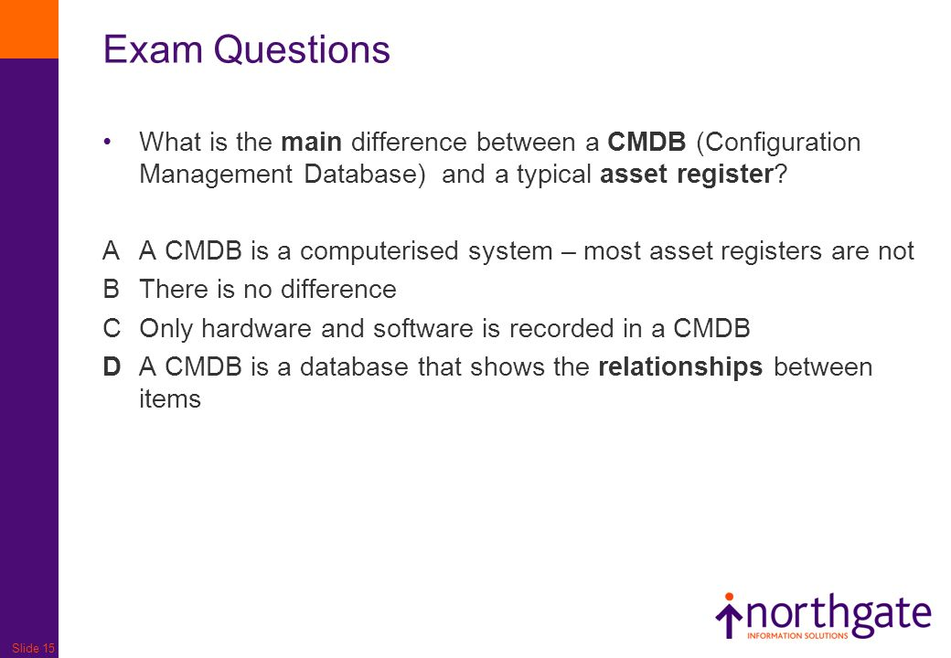 Slide 15 Exam Questions What is the main difference between a CMDB (Configuration Management Database) and a typical asset register.