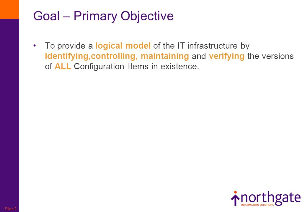 Slide 2 Goal – Primary Objective To provide a logical model of the IT infrastructure by identifying,controlling, maintaining and verifying the version