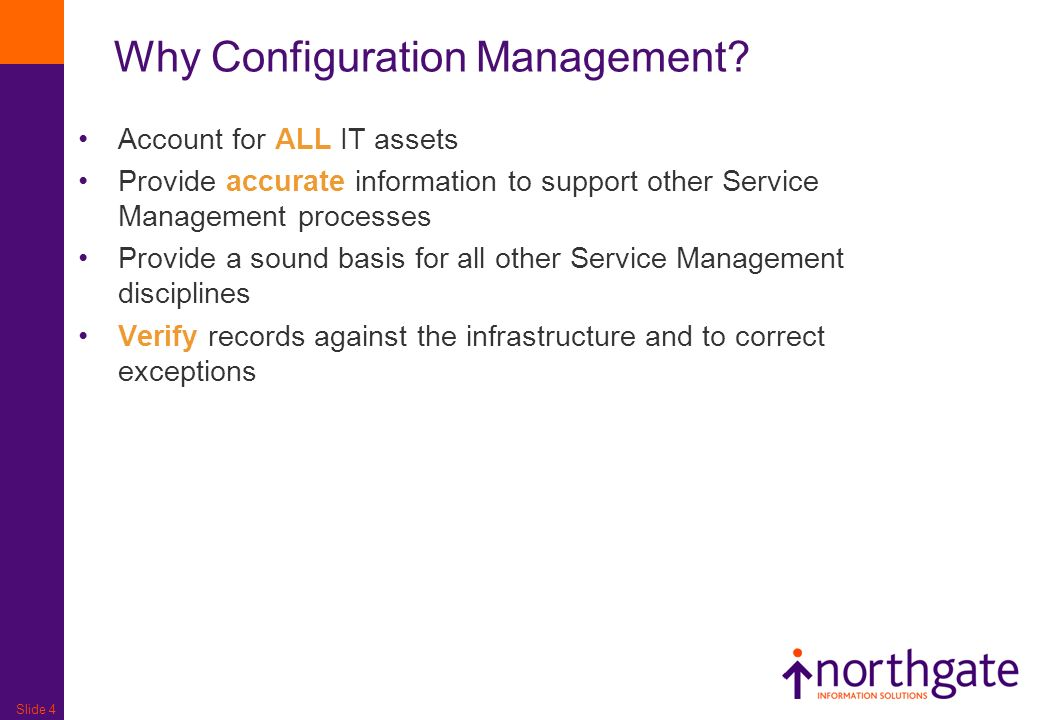 Slide 4 Account for ALL IT assets Provide accurate information to support other Service Management processes Provide a sound basis for all other Service Management disciplines Verify records against the infrastructure and to correct exceptions Why Configuration Management?