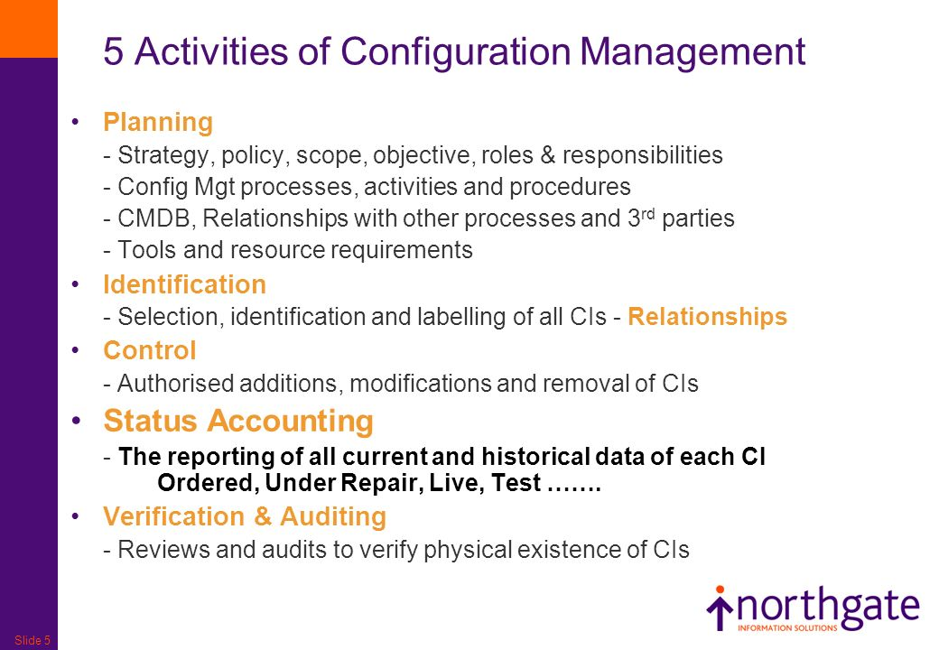 Slide 5 Planning - Strategy, policy, scope, objective, roles & responsibilities - Config Mgt processes, activities and procedures - CMDB, Relationships with other processes and 3 rd parties - Tools and resource requirements Identification - Selection, identification and labelling of all CIs - Relationships Control - Authorised additions, modifications and removal of CIs Status Accounting - The reporting of all current and historical data of each CI Ordered, Under Repair, Live, Test …….