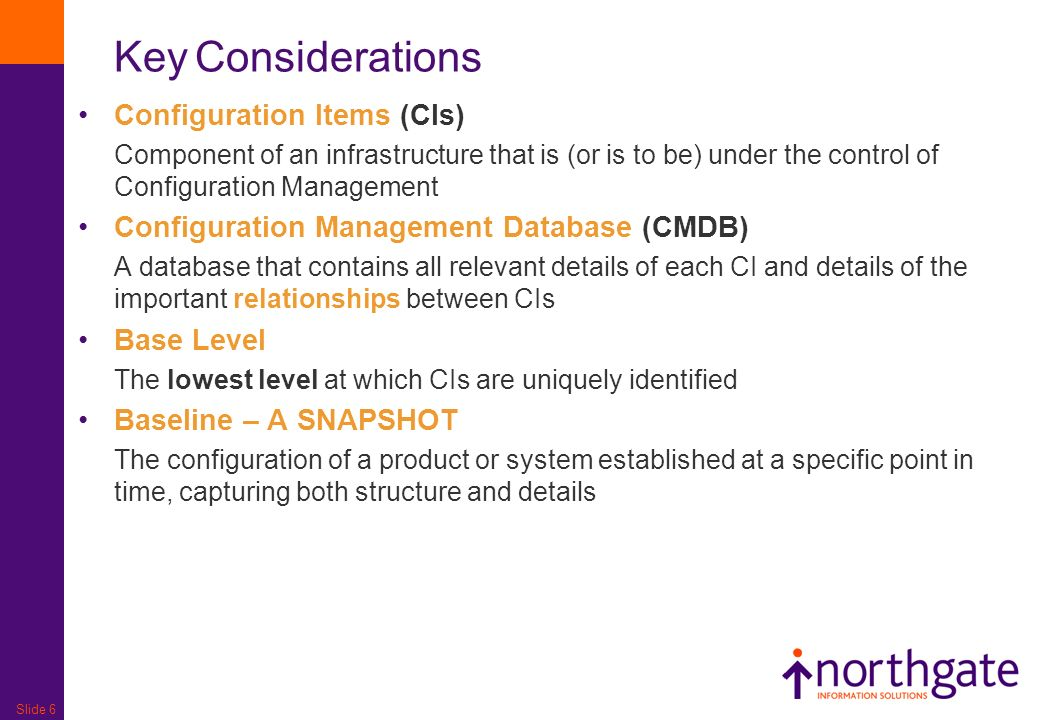 Slide 6 Configuration Items (CIs) Component of an infrastructure that is (or is to be) under the control of Configuration Management Configuration Man