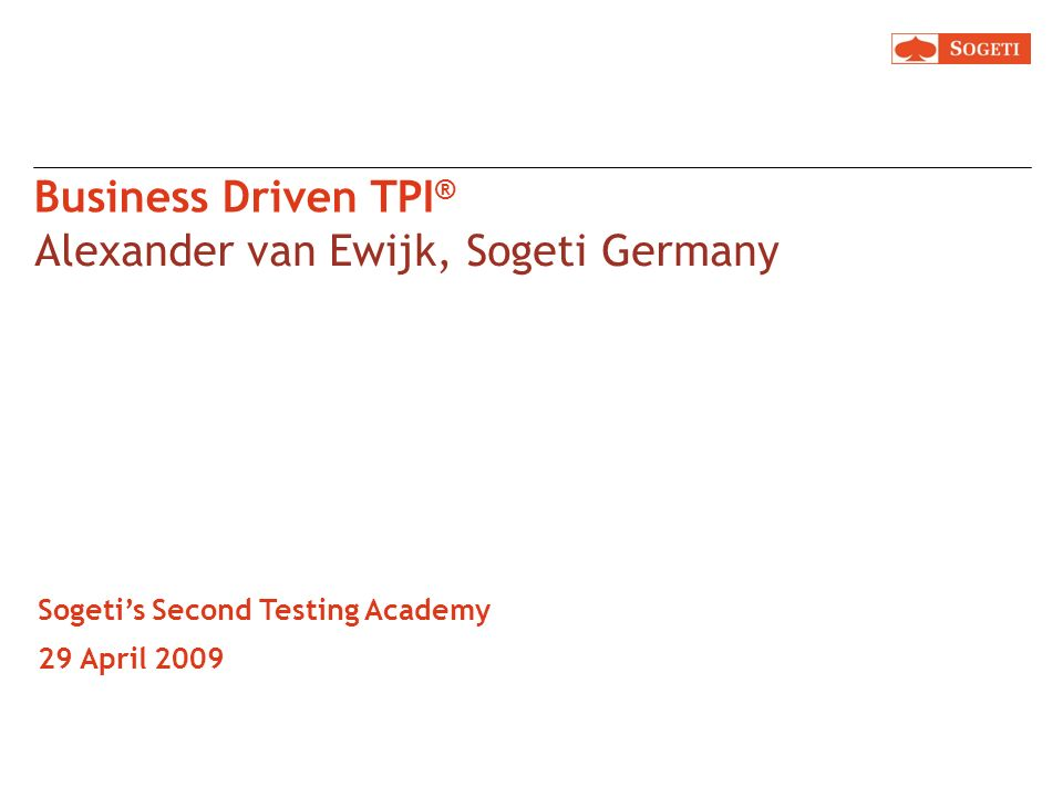 Business Driven TPI ® Alexander van Ewijk, Sogeti Germany Sogetis Second Testing Academy 29 April 2009