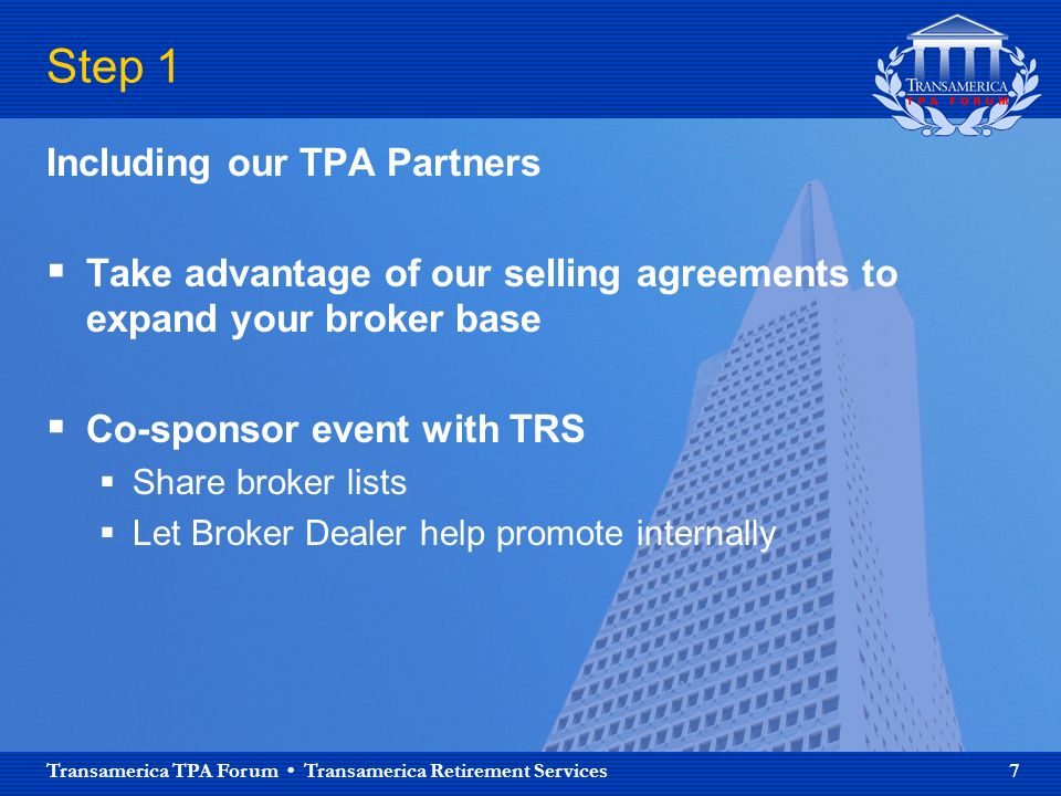 Transamerica TPA Forum Transamerica Retirement Services 7 Step 1 Including our TPA Partners Take advantage of our selling agreements to expand your broker base Co-sponsor event with TRS Share broker lists Let Broker Dealer help promote internally
