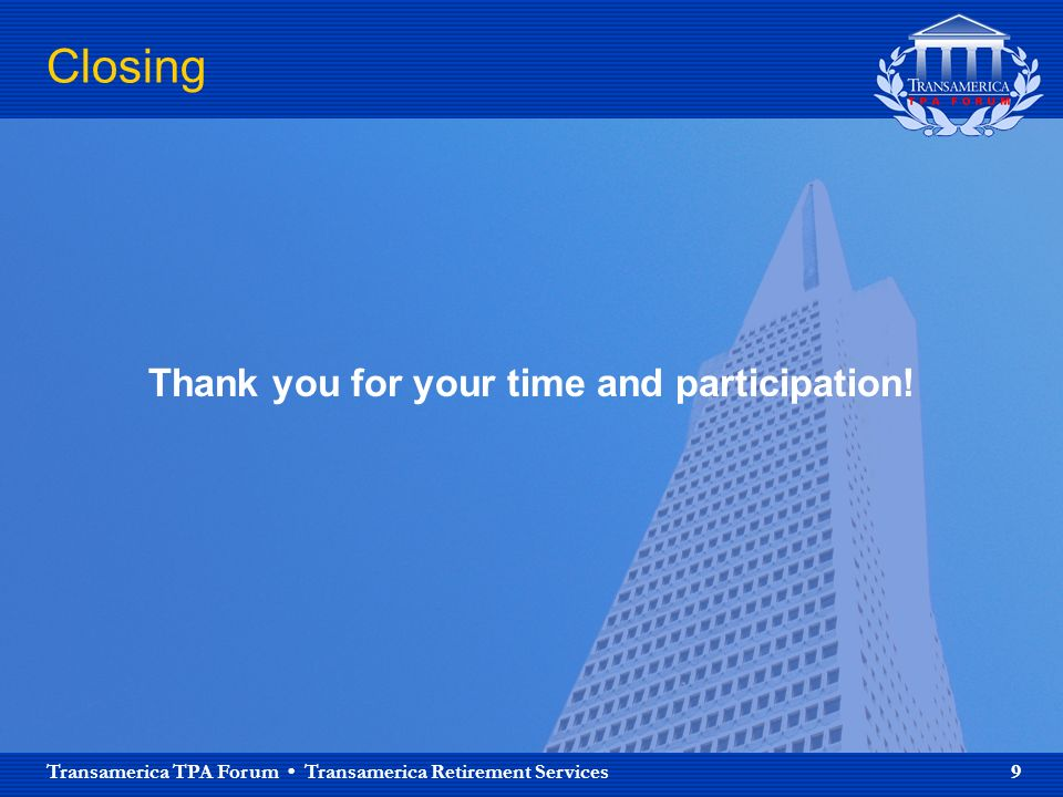 Transamerica TPA Forum Transamerica Retirement Services 9 Closing Thank you for your time and participation!