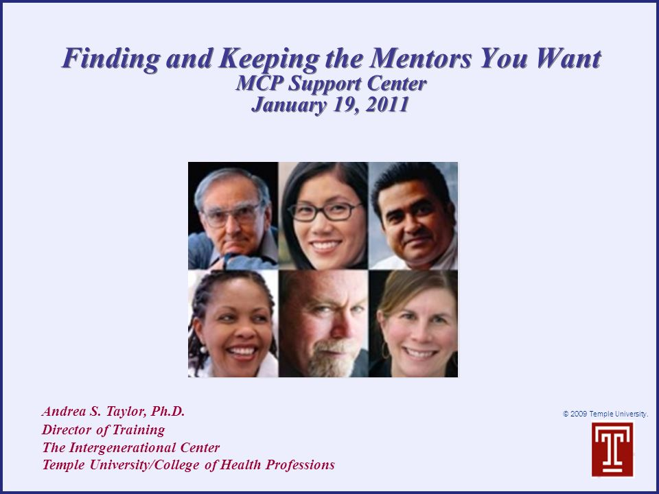 © 2009 Temple University. Finding and Keeping the Mentors You Want MCP Support Center January 19, 2011 Andrea S. Taylor, Ph.D. Director of Training Th