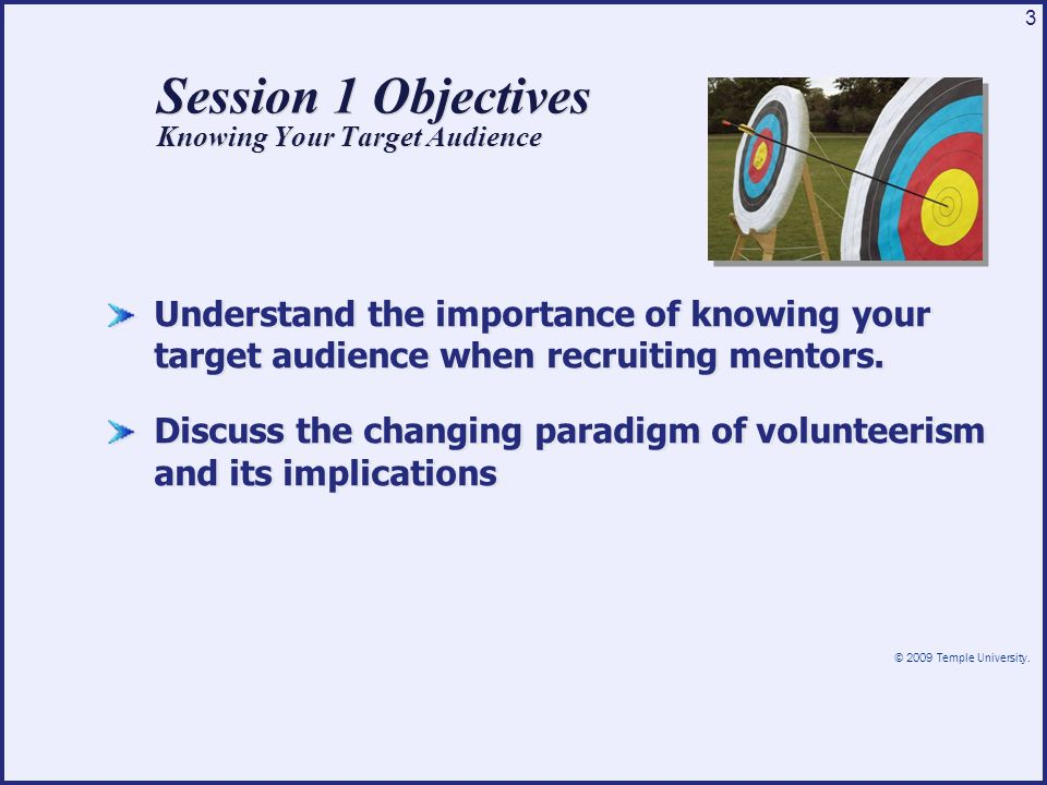 © 2009 Temple University. 3 Session 1 Objectives Knowing Your Target Audience Understand the importance of knowing your target audience when recruitin