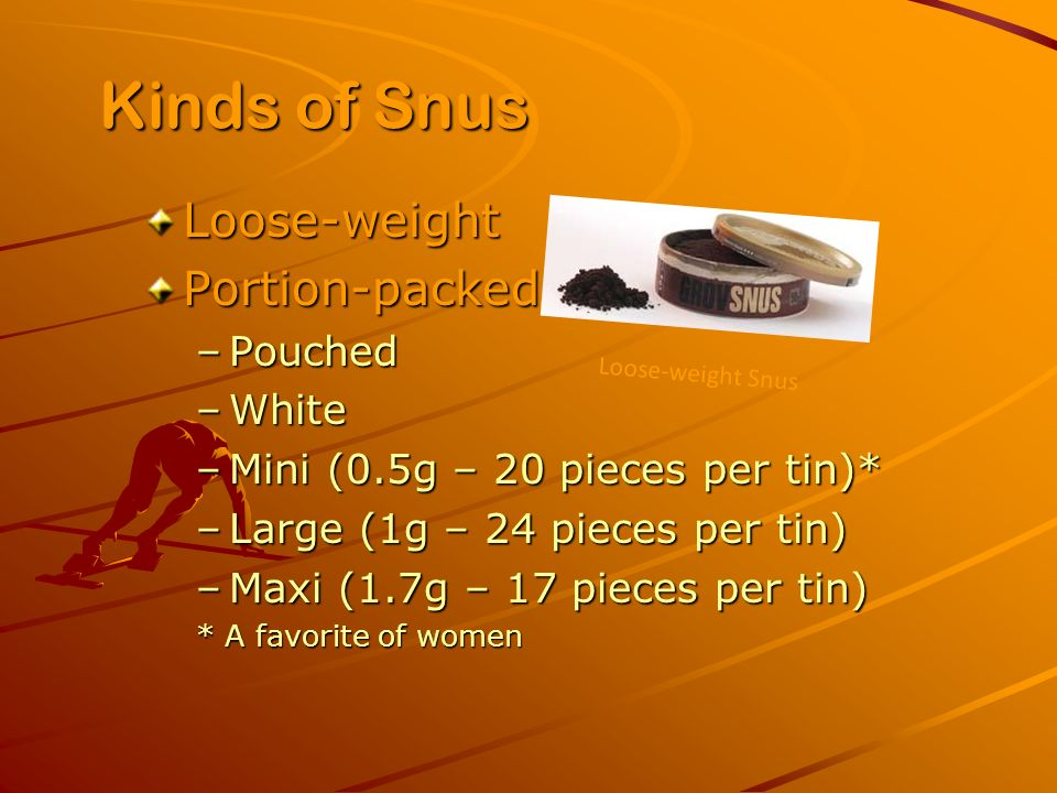 Kinds of Snus Loose-weightPortion-packed –Pouched –White –Mini (0.5g – 20 pieces per tin)* –Large (1g – 24 pieces per tin) –Maxi (1.7g – 17 pieces per