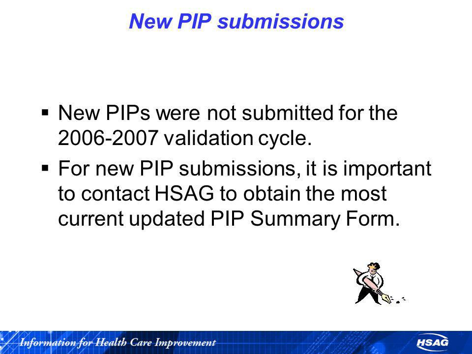 New PIP submissions New PIPs were not submitted for the 2006-2007 validation cycle. For new PIP submissions, it is important to contact HSAG to obtain