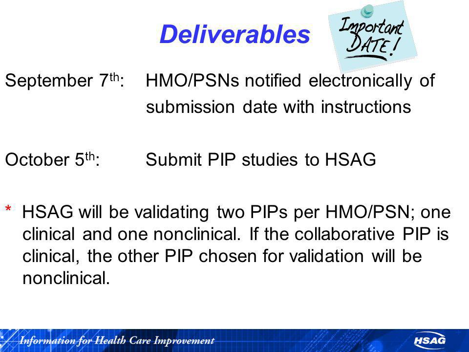 Deliverables September 7 th : HMO/PSNs notified electronically of submission date with instructions October 5 th : Submit PIP studies to HSAG * HSAG w