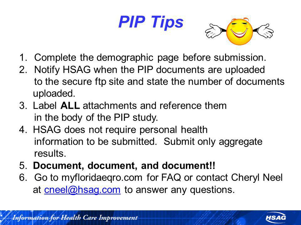PIP Tips 1.Complete the demographic page before submission. 2.Notify HSAG when the PIP documents are uploaded to the secure ftp site and state the num