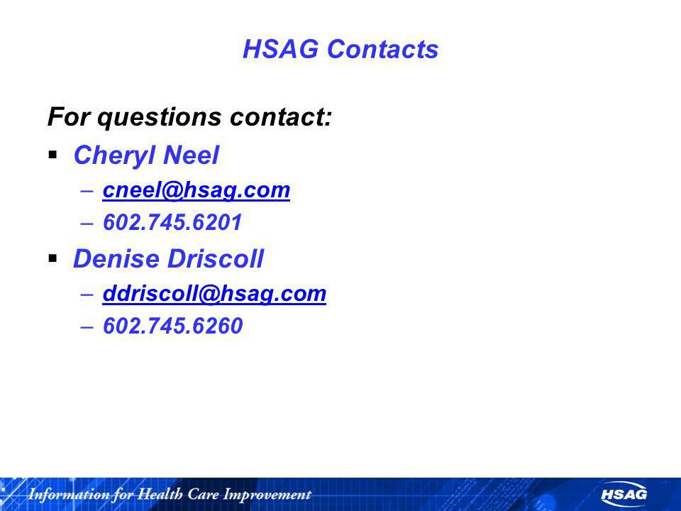 HSAG Contacts For questions contact: Cheryl Neel –cneel@hsag.comcneel@hsag.com –602.745.6201 Denise Driscoll –ddriscoll@hsag.comddriscoll@hsag.com –60