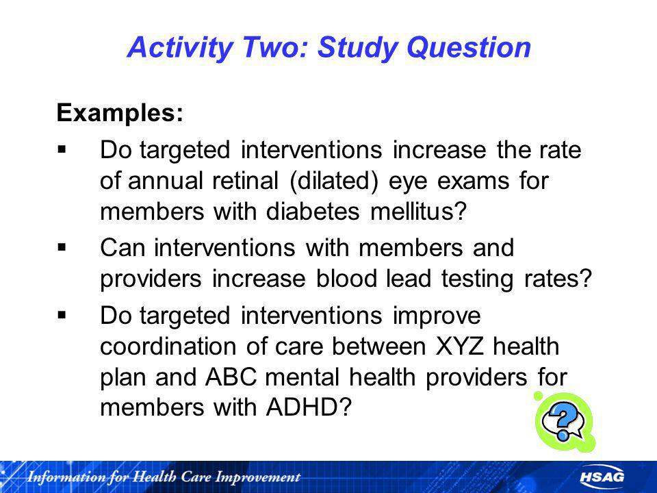 Activity Two: Study Question Examples: Do targeted interventions increase the rate of annual retinal (dilated) eye exams for members with diabetes mel