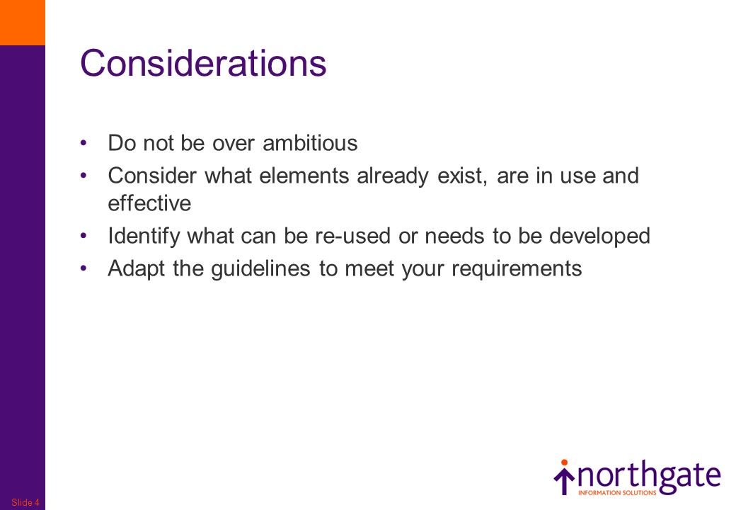 Slide 4 Considerations Do not be over ambitious Consider what elements already exist, are in use and effective Identify what can be re-used or needs t
