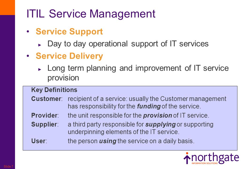 Slide 7 ITIL Service Management Service Support Day to day operational support of IT services Service Delivery Long term planning and improvement of I