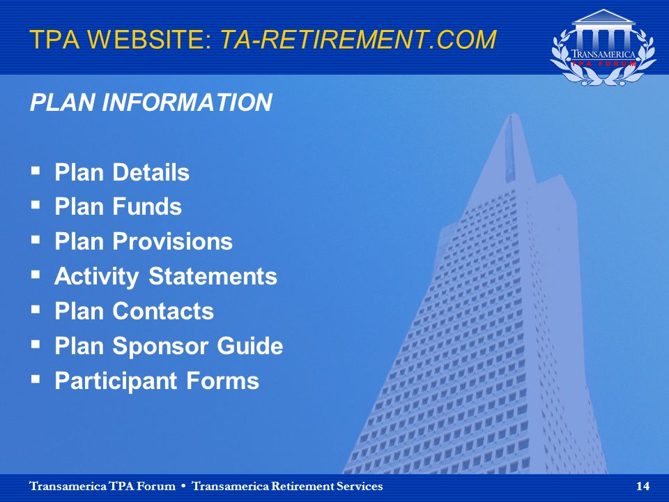 Transamerica TPA Forum Transamerica Retirement Services 14 TPA WEBSITE: TA-RETIREMENT.COM PLAN INFORMATION Plan Details Plan Funds Plan Provisions Activity Statements Plan Contacts Plan Sponsor Guide Participant Forms