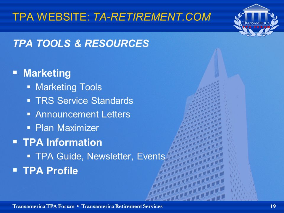 Transamerica TPA Forum Transamerica Retirement Services 19 TPA WEBSITE: TA-RETIREMENT.COM TPA TOOLS & RESOURCES Marketing Marketing Tools TRS Service Standards Announcement Letters Plan Maximizer TPA Information TPA Guide, Newsletter, Events TPA Profile
