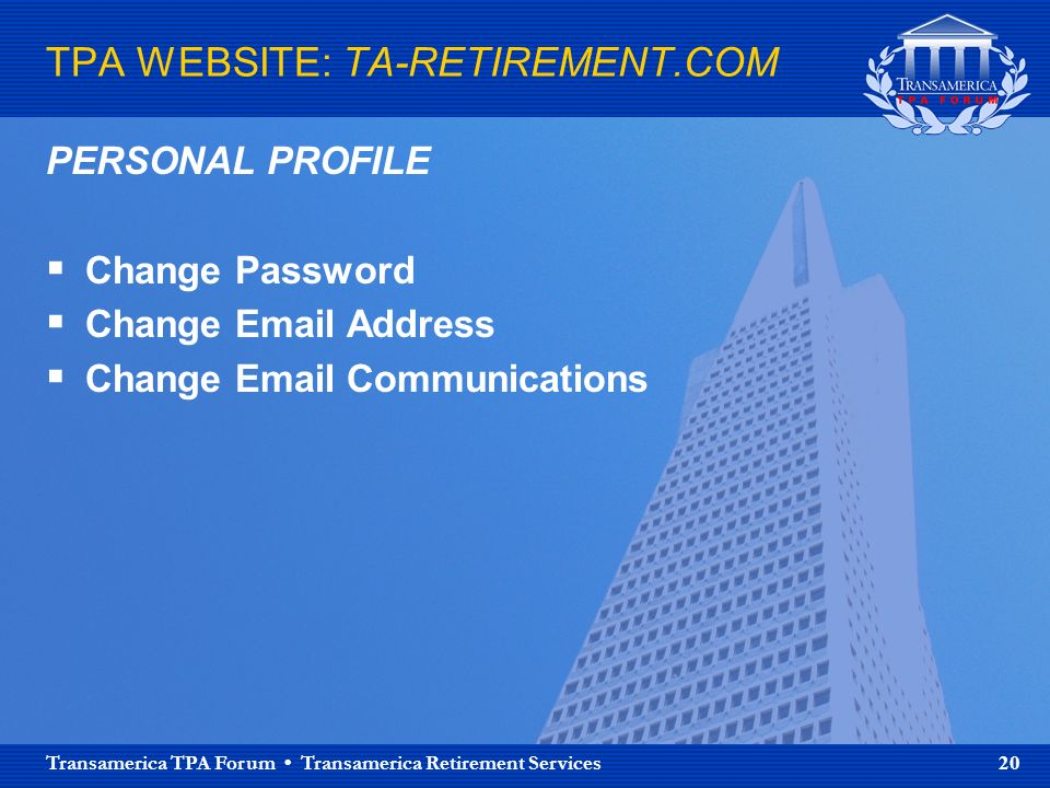 Transamerica TPA Forum Transamerica Retirement Services 20 TPA WEBSITE: TA-RETIREMENT.COM PERSONAL PROFILE Change Password Change  Address Change  Communications