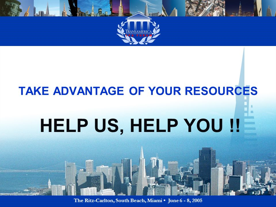 The Ritz-Carlton, South Beach, Miami June 6 - 8, 2005 TAKE ADVANTAGE OF YOUR RESOURCES HELP US, HELP YOU !!