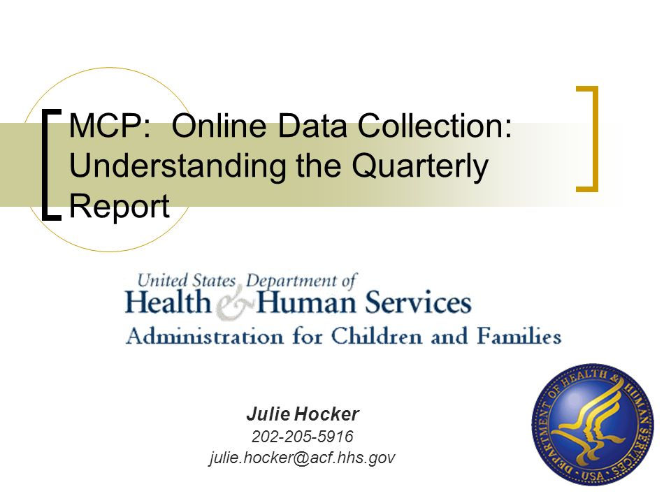 MCP: Online Data Collection: Understanding the Quarterly Report Julie Hocker 202-205-5916 julie.hocker@acf.hhs.gov