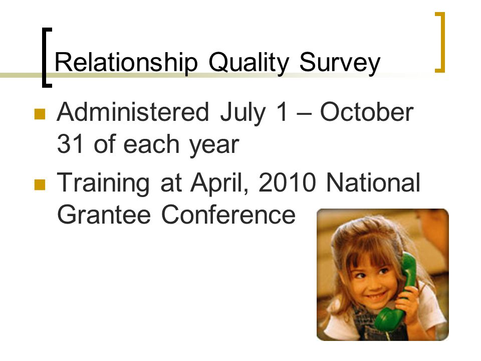 Relationship Quality Survey Administered July 1 – October 31 of each year Training at April, 2010 National Grantee Conference