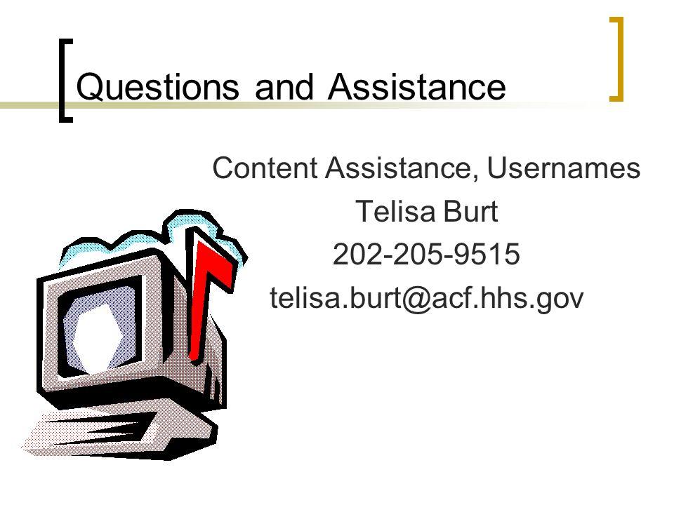 Questions and Assistance Content Assistance, Usernames Telisa Burt 202-205-9515 telisa.burt@acf.hhs.gov