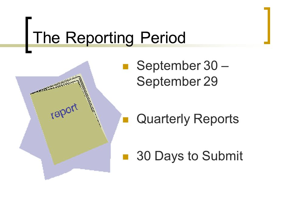 The Reporting Period September 30 – September 29 Quarterly Reports 30 Days to Submit