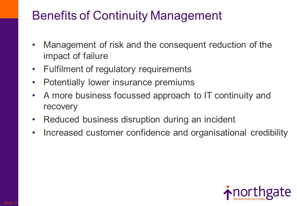 Slide 13 Benefits of Continuity Management Management of risk and the consequent reduction of the impact of failure Fulfilment of regulatory requireme