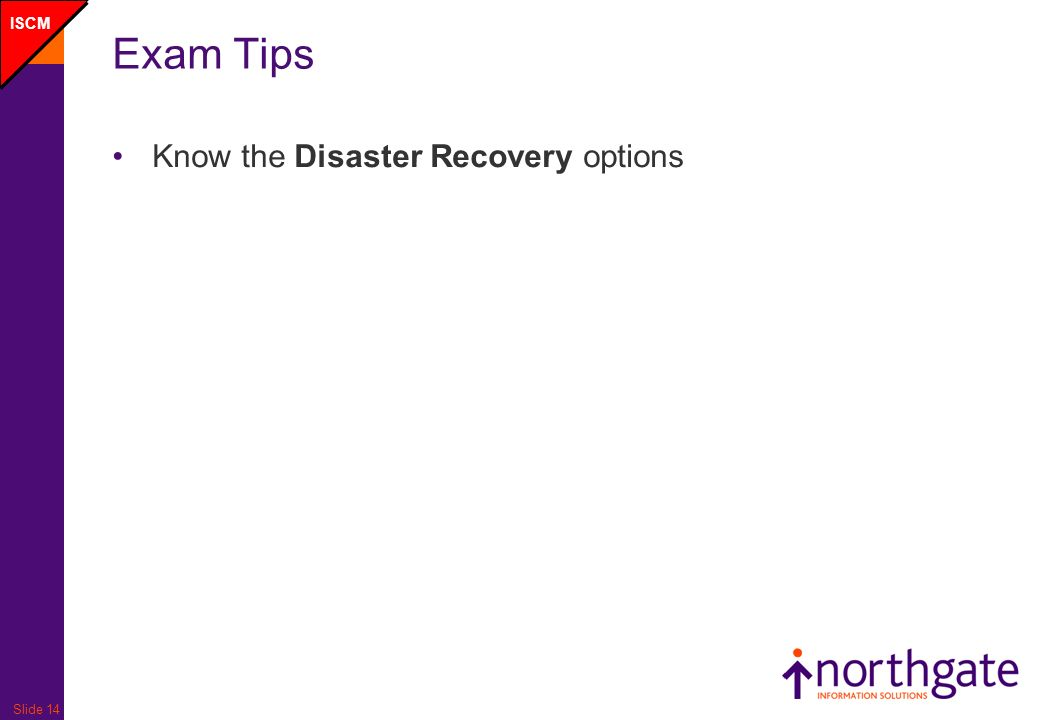 Slide 14 Exam Tips Know the Disaster Recovery options ISCM