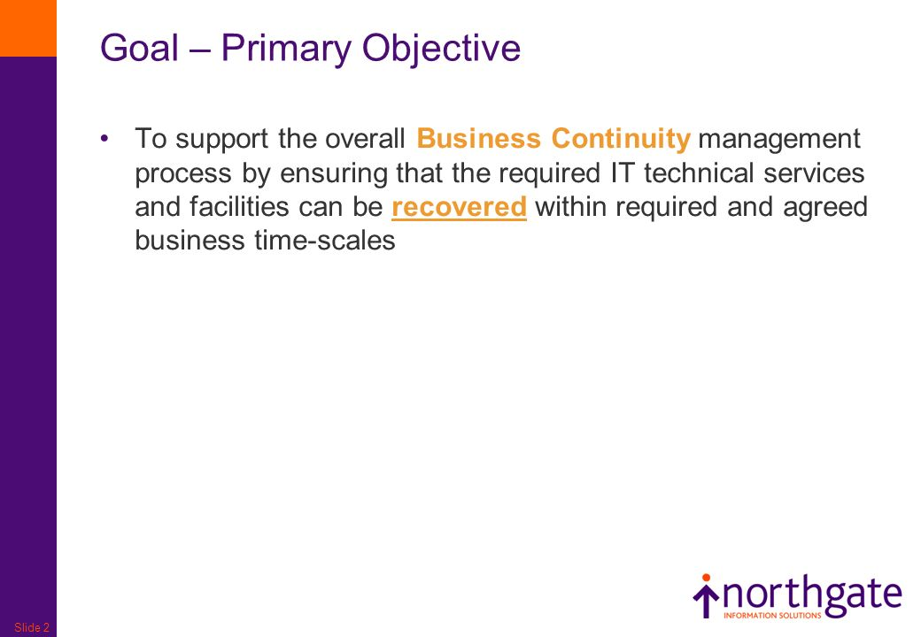 Slide 2 Goal – Primary Objective To support the overall Business Continuity management process by ensuring that the required IT technical services and