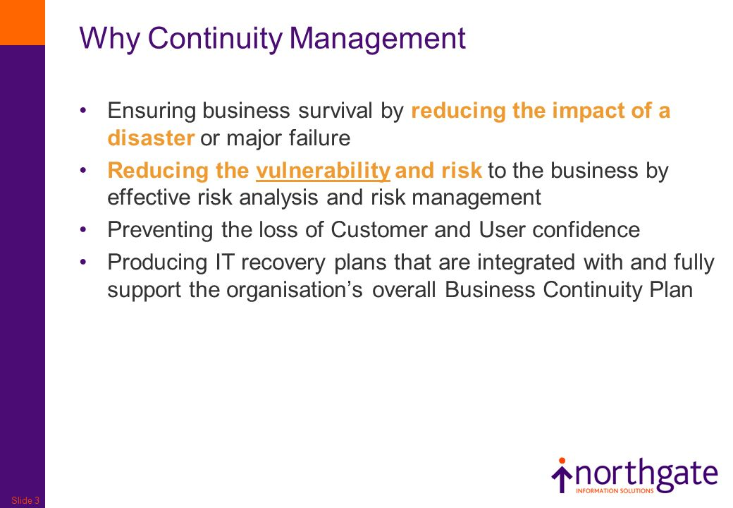 Slide 3 Why Continuity Management Ensuring business survival by reducing the impact of a disaster or major failure Reducing the vulnerability and risk
