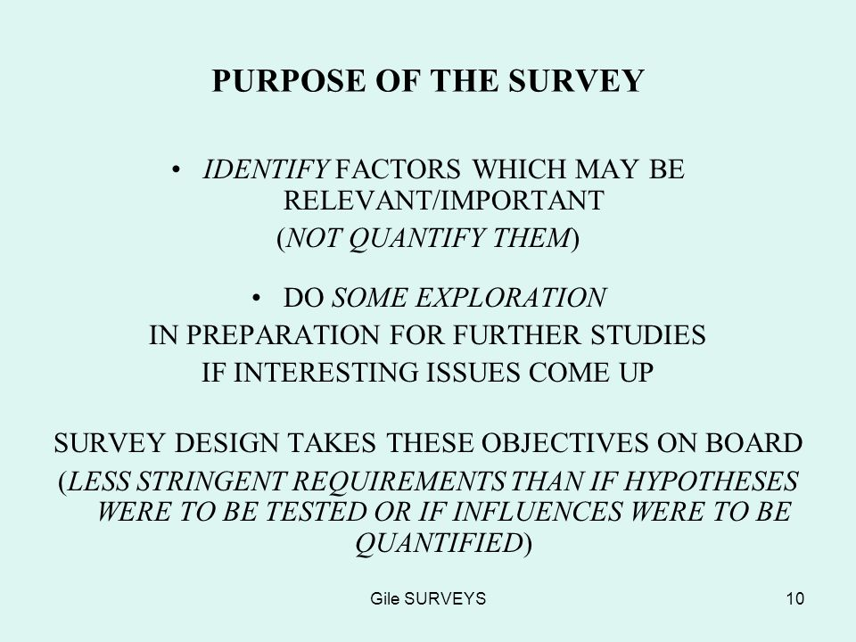 Gile SURVEYS10 PURPOSE OF THE SURVEY IDENTIFY FACTORS WHICH MAY BE RELEVANT/IMPORTANT (NOT QUANTIFY THEM) DO SOME EXPLORATION IN PREPARATION FOR FURTHER STUDIES IF INTERESTING ISSUES COME UP SURVEY DESIGN TAKES THESE OBJECTIVES ON BOARD (LESS STRINGENT REQUIREMENTS THAN IF HYPOTHESES WERE TO BE TESTED OR IF INFLUENCES WERE TO BE QUANTIFIED)