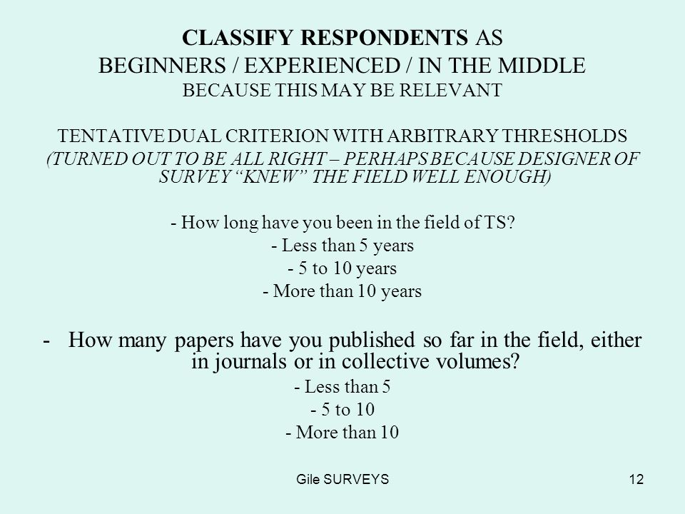 Gile SURVEYS12 CLASSIFY RESPONDENTS AS BEGINNERS / EXPERIENCED / IN THE MIDDLE BECAUSE THIS MAY BE RELEVANT TENTATIVE DUAL CRITERION WITH ARBITRARY THRESHOLDS (TURNED OUT TO BE ALL RIGHT – PERHAPS BECAUSE DESIGNER OF SURVEY KNEW THE FIELD WELL ENOUGH) - How long have you been in the field of TS.