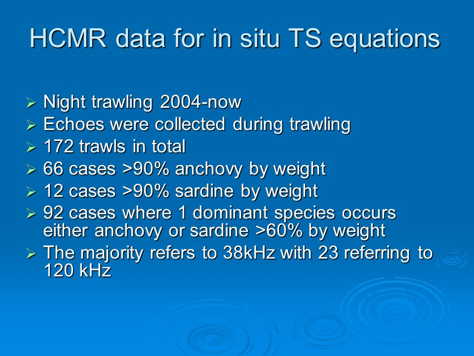 HCMR data for in situ TS equations Night trawling 2004-now Night trawling 2004-now Echoes were collected during trawling Echoes were collected during trawling 172 trawls in total 172 trawls in total 66 cases >90% anchovy by weight 66 cases >90% anchovy by weight 12 cases >90% sardine by weight 12 cases >90% sardine by weight 92 cases where 1 dominant species occurs either anchovy or sardine >60% by weight 92 cases where 1 dominant species occurs either anchovy or sardine >60% by weight The majority refers to 38kHz with 23 referring to 120 kHz The majority refers to 38kHz with 23 referring to 120 kHz