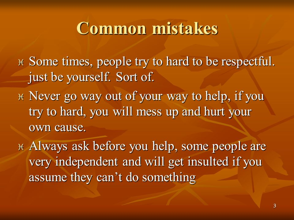 3 Common mistakes Some times, people try to hard to be respectful. just be yourself. Sort of. Some times, people try to hard to be respectful. just be