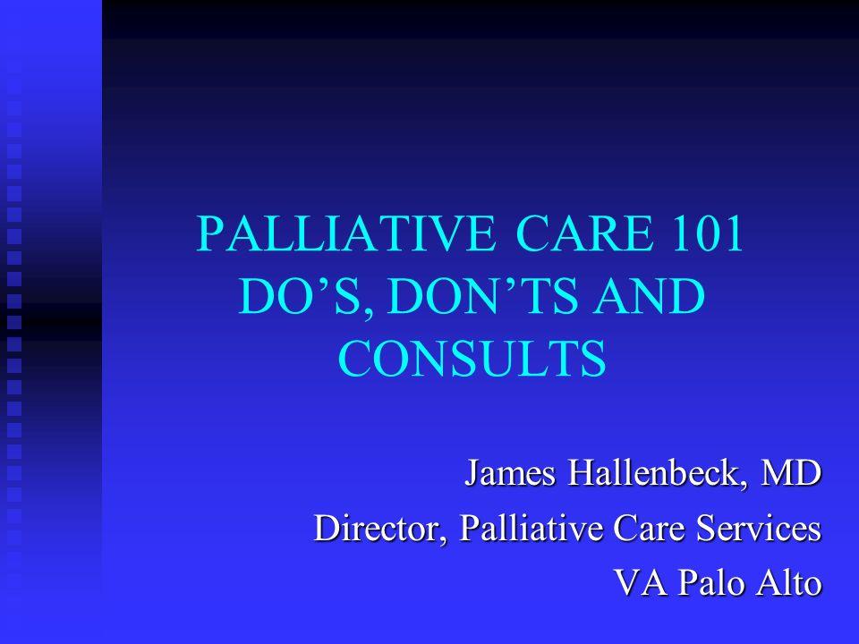 PALLIATIVE CARE 101 DOS, DONTS AND CONSULTS James Hallenbeck, MD Director, Palliative Care Services VA Palo Alto