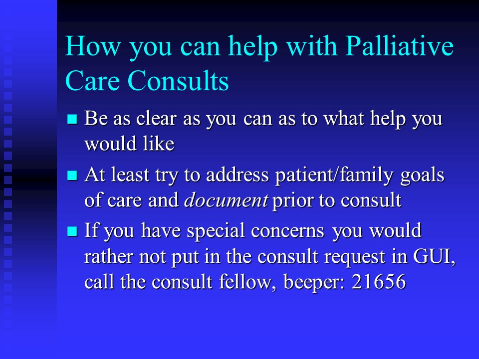 How you can help with Palliative Care Consults Be as clear as you can as to what help you would like Be as clear as you can as to what help you would