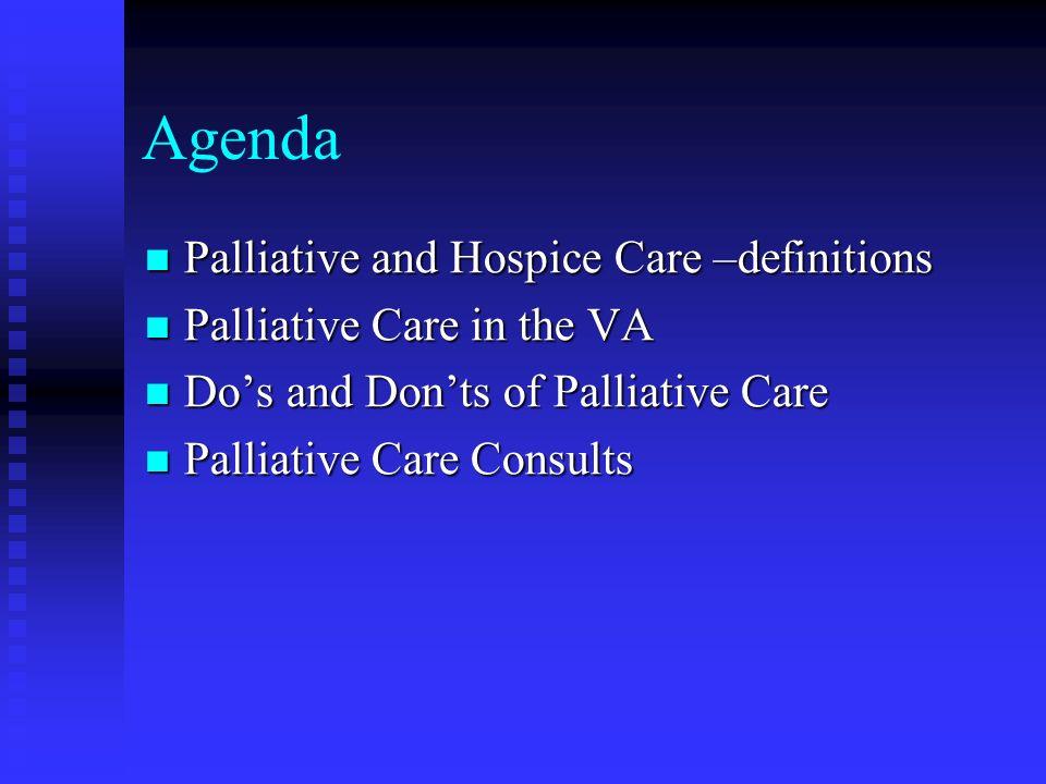 Agenda Palliative and Hospice Care –definitions Palliative and Hospice Care –definitions Palliative Care in the VA Palliative Care in the VA Dos and D