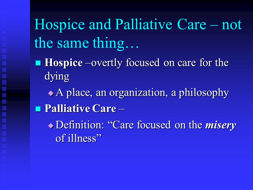 Hospice and Palliative Care – not the same thing… Hospice –overtly focused on care for the dying Hospice –overtly focused on care for the dying A plac