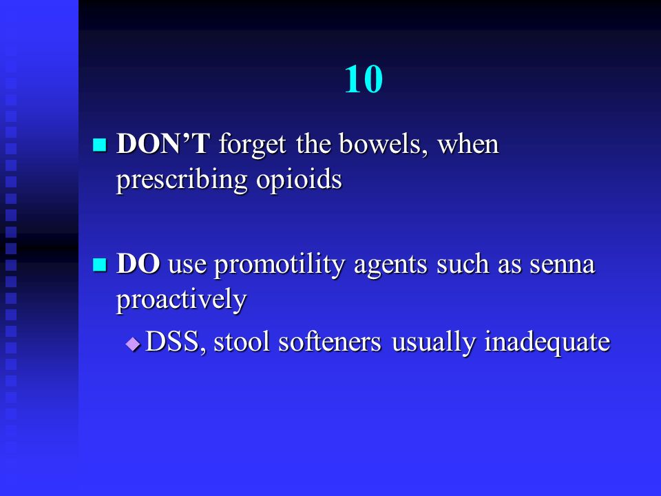 10 DONT forget the bowels, when prescribing opioids DONT forget the bowels, when prescribing opioids DO use promotility agents such as senna proactive