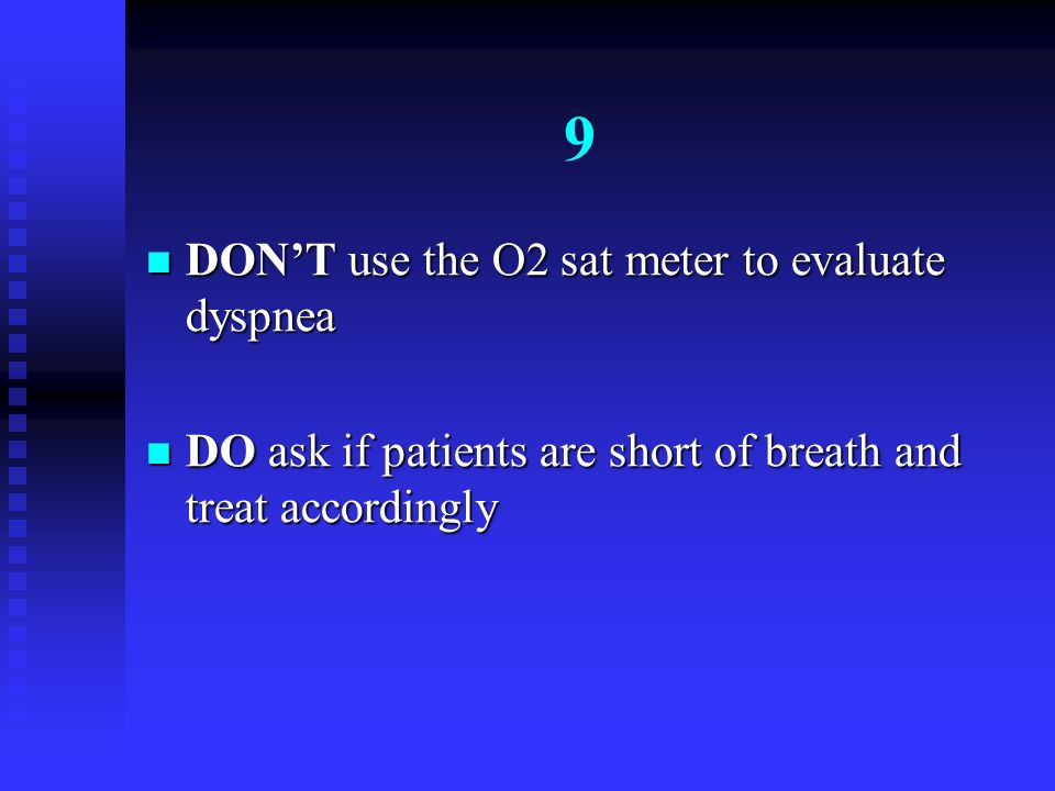 9 DONT use the O2 sat meter to evaluate dyspnea DONT use the O2 sat meter to evaluate dyspnea DO ask if patients are short of breath and treat accordi