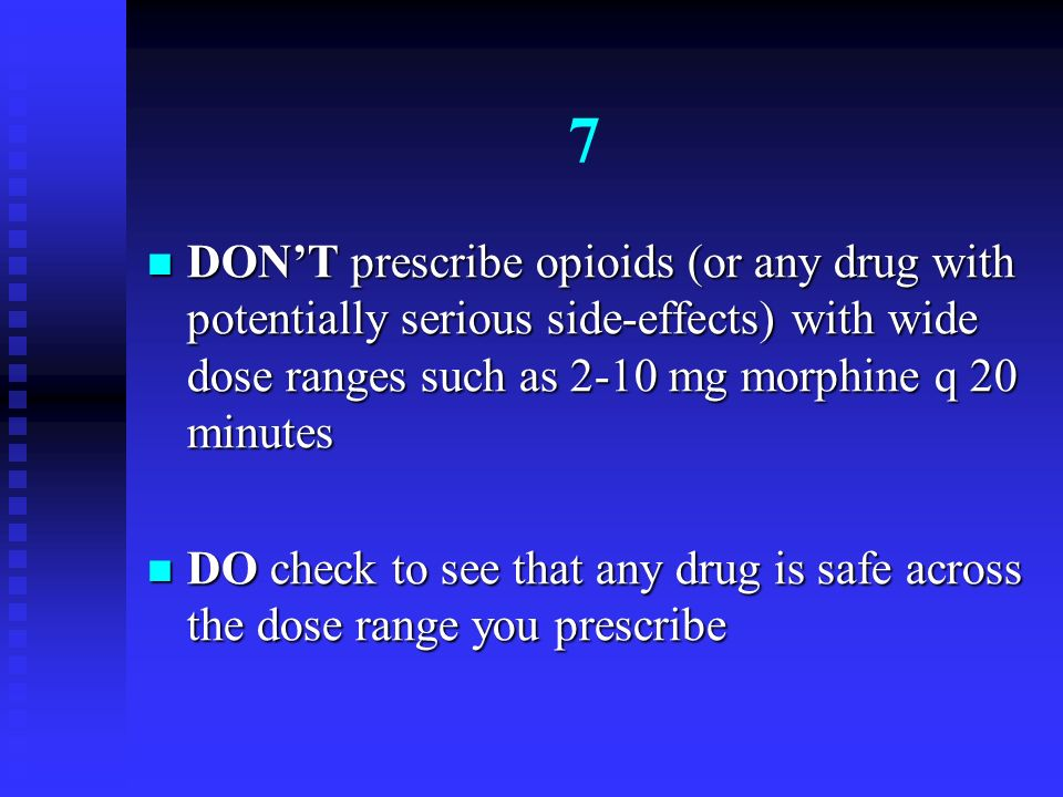 7 DONT prescribe opioids (or any drug with potentially serious side-effects) with wide dose ranges such as 2-10 mg morphine q 20 minutes DONT prescrib