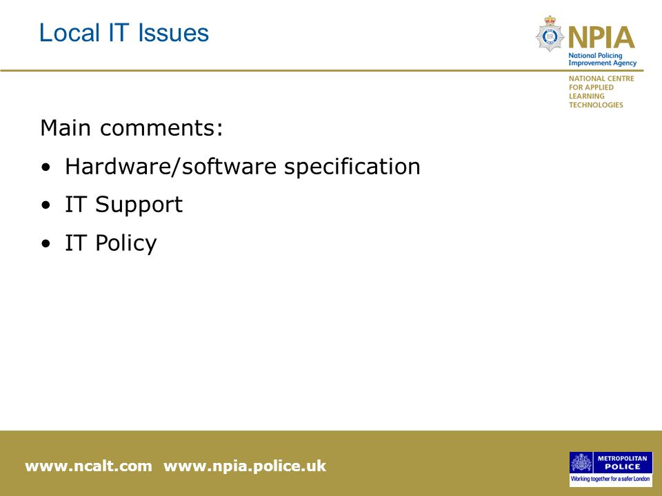 www.ncalt.com www.npia.police.uk Local IT Issues Main comments: Hardware/software specification IT Support IT Policy