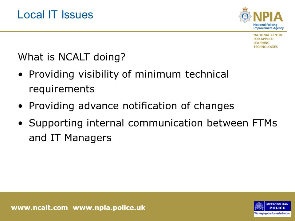 www.ncalt.com www.npia.police.uk Local IT Issues What is NCALT doing.