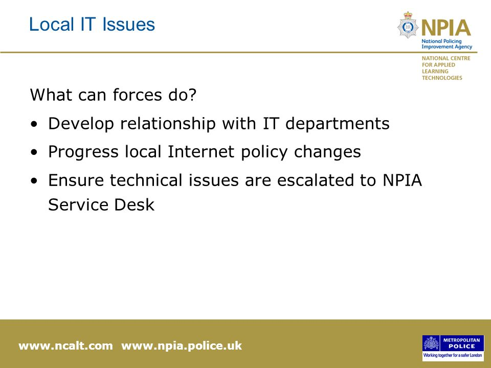 www.ncalt.com www.npia.police.uk Local IT Issues What can forces do.