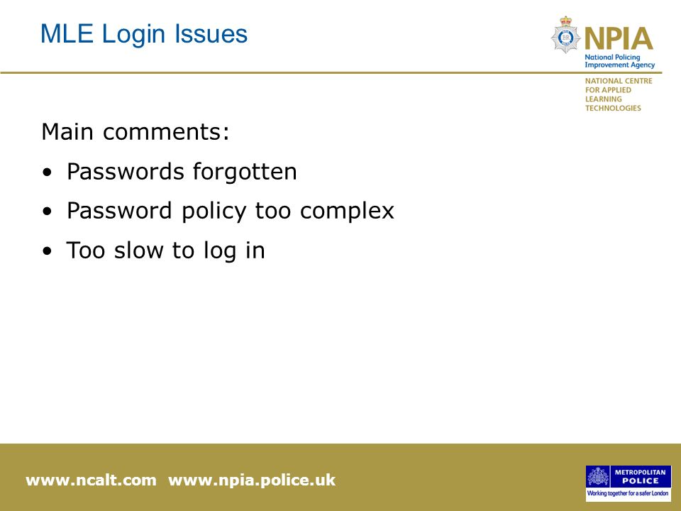 www.ncalt.com www.npia.police.uk MLE Login Issues Main comments: Passwords forgotten Password policy too complex Too slow to log in