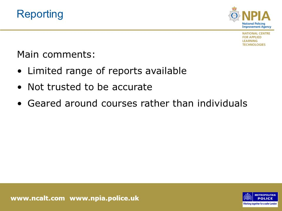 www.ncalt.com www.npia.police.uk Reporting Main comments: Limited range of reports available Not trusted to be accurate Geared around courses rather than individuals