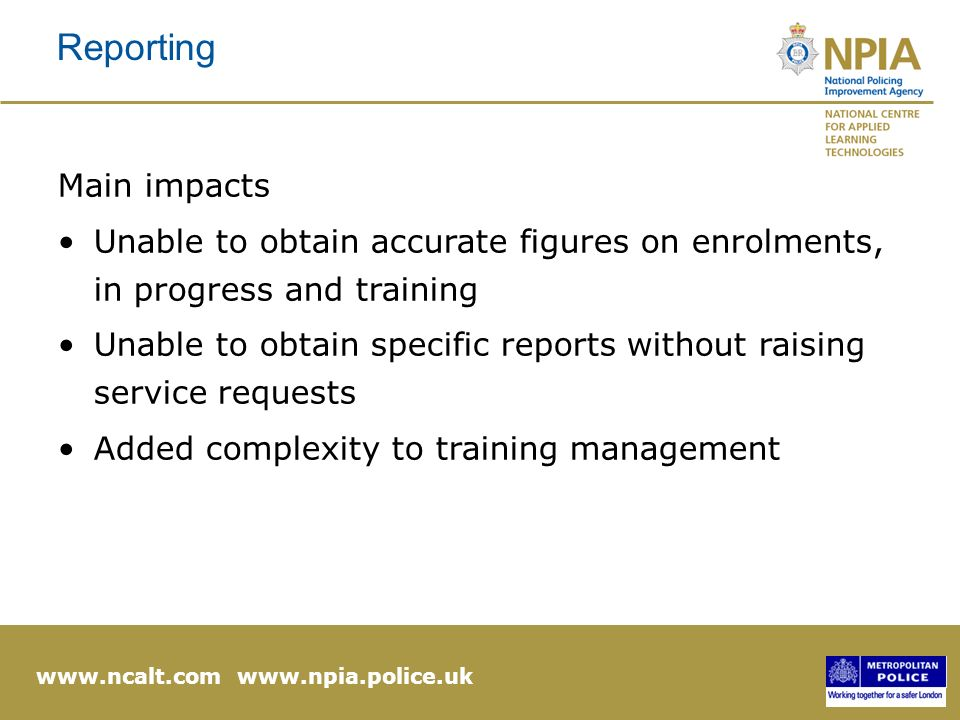 www.ncalt.com www.npia.police.uk Reporting Main impacts Unable to obtain accurate figures on enrolments, in progress and training Unable to obtain specific reports without raising service requests Added complexity to training management