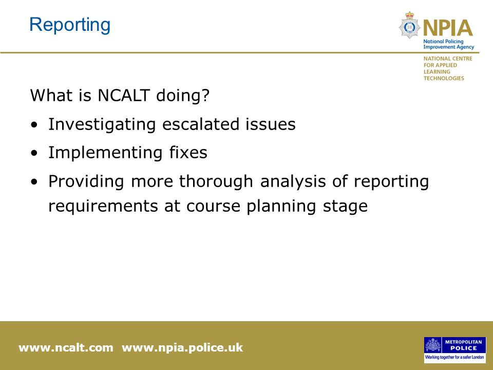 www.ncalt.com www.npia.police.uk Reporting What is NCALT doing.